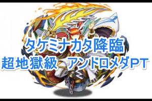 【パズドラ】タケミナカタ降臨超地獄級【アンドロメダPT】