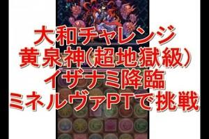【パズドラ実況】大和チャレンジ 黄泉神 超地獄級 イザナミ降臨 ミネルヴァPTで挑戦!!